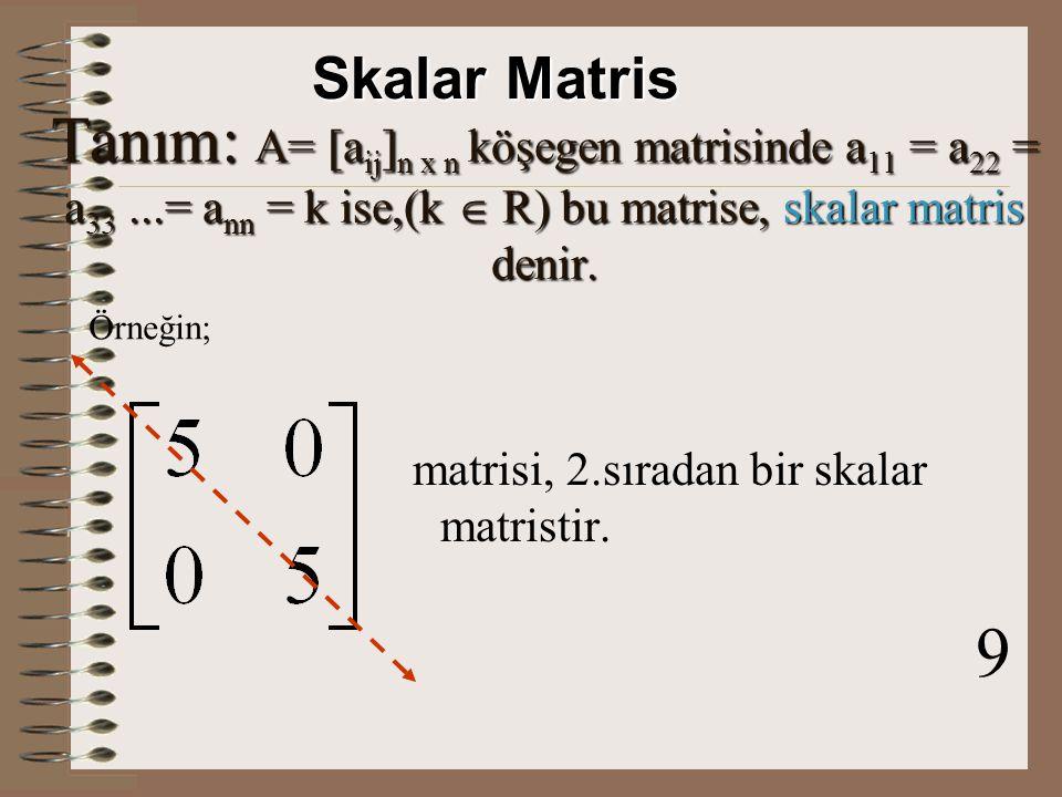 Skalar Matris Tanım: A= [aij]n x n köşegen matrisinde a11 = a22 = a33 ...= ann = k ise,(k  R) bu matrise, skalar matris denir.